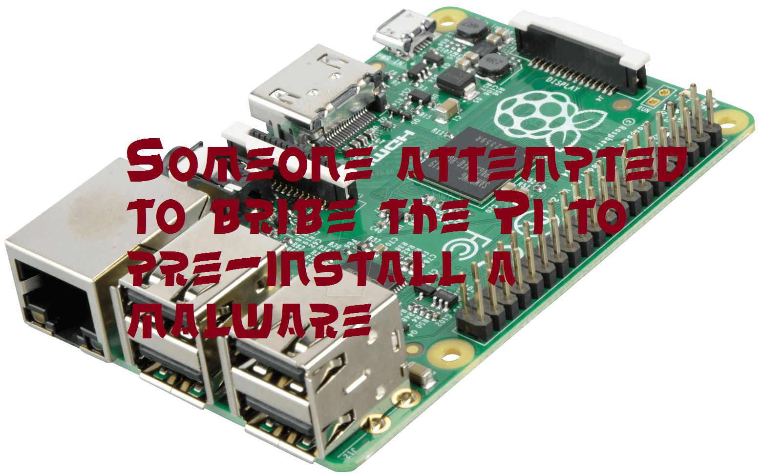 Attempt to bribe the Raspberry Pi, to pre- install a malware